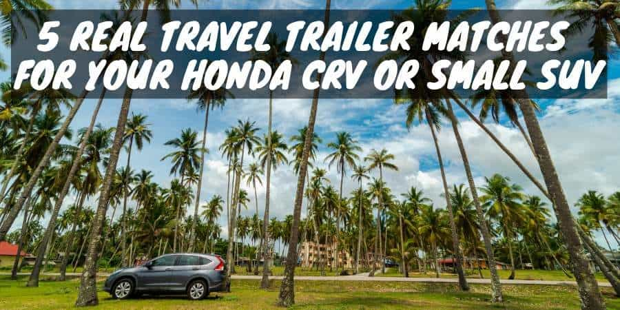Travel trailer matches for your Honda CRV or small SUV